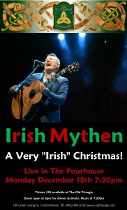 "2 Nights with Irish Mythen Live in The Pourhouse.  A Very ""Irish""' Christmas.  Ticket $25 at the bar while they last. Doors at 6pm, music at 7:30pm."