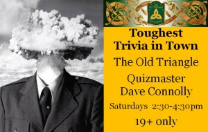 Toughest Trivia in Town with Quizmaster Dave Connolly 2:30-4:30pm 19+ only. Main floor stage.  Get your smartest friends together and come on down!