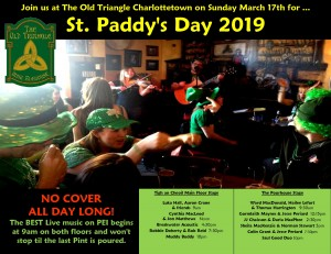St. Paddy's Day ALL DAY, NO COVER, Hooley. Open at 9am on both floors for Charity Breakfast and the BEST LIVE MUSIC runs all day long.    Tigh an Cheoil Main Floor Stage:  Aaron Crane and Todd MacLean  9am  -   Cynthia MacLeod and Jon Matthews   Noon  ---   Breakwater Acoustic   4:30pm   ---     Robbie Doherty and Rob Reid  7:30pm  ----   Muddy Buddy  10pm      ----  -----       The Pourhouse Stage:  Ward MacDonald, Hailee Lefort  and  Thomas Harrington   9:30am   ------     Gormlaith Maynes and Jesse Periard  12:15pm   -------     Marvin Birt and Stephen Szwarc   2:30pm  ----   Sheila MacKenzie and Norman Stewart 5pm  -----   Colin Grant and Jesse Periard  7:30pm  -----   Saul Good Duo 10pm