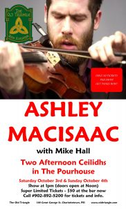 ASHLEY MacISAAC LIVE IN THE POURHOUSE! Two afternoon shows, Sat Oct 3rd and Sun Oct 4th at 1pm with the mighty Mike Hall.  TICKETS ARE LIMITED SO GET YOURS NOW! Call #902-892-5200 to reserve.