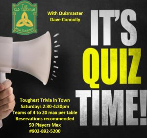 Toughest Trivia in Town every Saturday 2:30-4:30pm with Quizmaster Dave Connolly.  Reservations recommended, limit of 50 guests due to Covid-19 guidelines. Call #902-892-5200 to reserve.