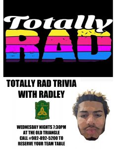 "NEW WEDNESDAY QUIZ NIGHT ... ""Totally Rad Trivia"" with Radley! Every Wednesday 7:30pm.  Call #902-892-5200 to book your team a table.  Limited spots so don't wait to reserve!"
